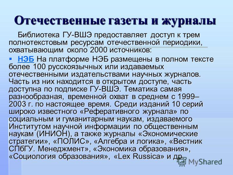 Отечественные газеты и журналы Библиотека ГУ-ВШЭ предоставляет доступ к трем полнотекстовым ресурсам отечественной периодики, охватывающим около 2000 источников: НЭБ На платформе НЭБ размещены в полном тексте более 100 русскоязычных или издаваемых от