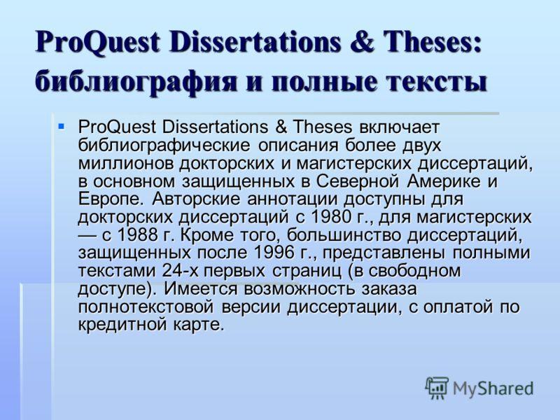 ProQuest Dissertations & Theses: библиография и полные тексты ProQuest Dissertations & Theses включает библиографические описания более двух миллионов докторских и магистерских диссертаций, в основном защищенных в Северной Америке и Европе. Авторские