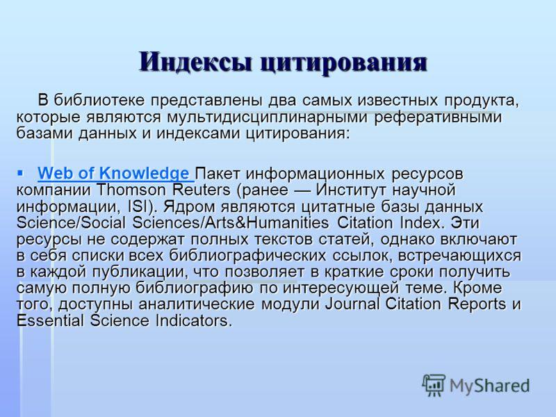 Индексы цитирования В библиотеке представлены два самых известных продукта, которые являются мультидисциплинарными реферативными базами данных и индексами цитирования: Web of Knowledge Пакет информационных ресурсов компании Thomson Reuters (ранее Инс