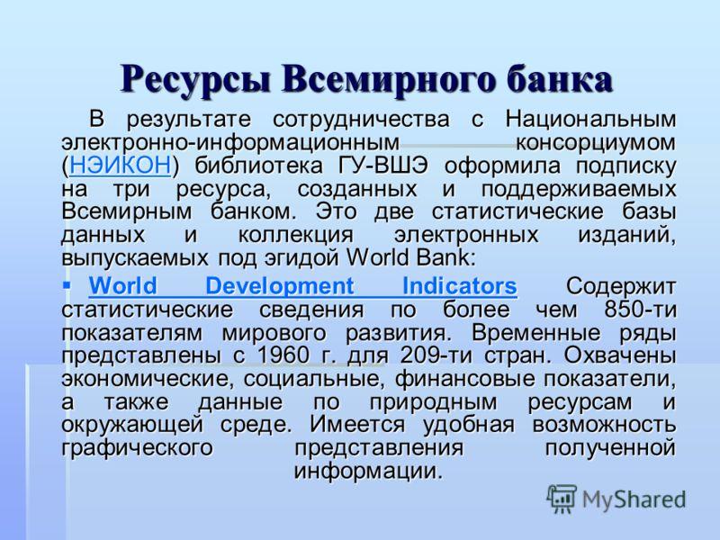 Ресурсы Всемирного банка В результате сотрудничества с Национальным электронно-информационным консорциумом (НЭИКОН) библиотека ГУ-ВШЭ оформила подписку на три ресурса, созданных и поддерживаемых Всемирным банком. Это две статистические базы данных и