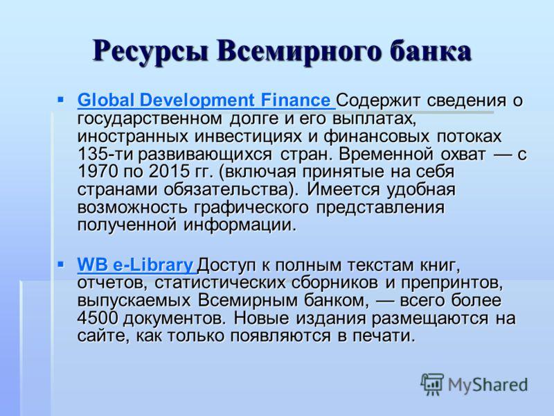 Ресурсы Всемирного банка Global Development Finance Содержит сведения о государственном долге и его выплатах, иностранных инвестициях и финансовых потоках 135-ти развивающихся стран. Временной охват с 1970 по 2015 гг. (включая принятые на себя страна