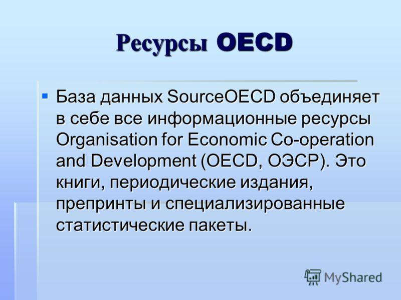 Ресурсы OECD База данных SourceOECD объединяет в себе все информационные ресурсы Organisation for Economic Co-operation and Development (OECD, ОЭСР). Это книги, периодические издания, препринты и специализированные статистические пакеты. База данных