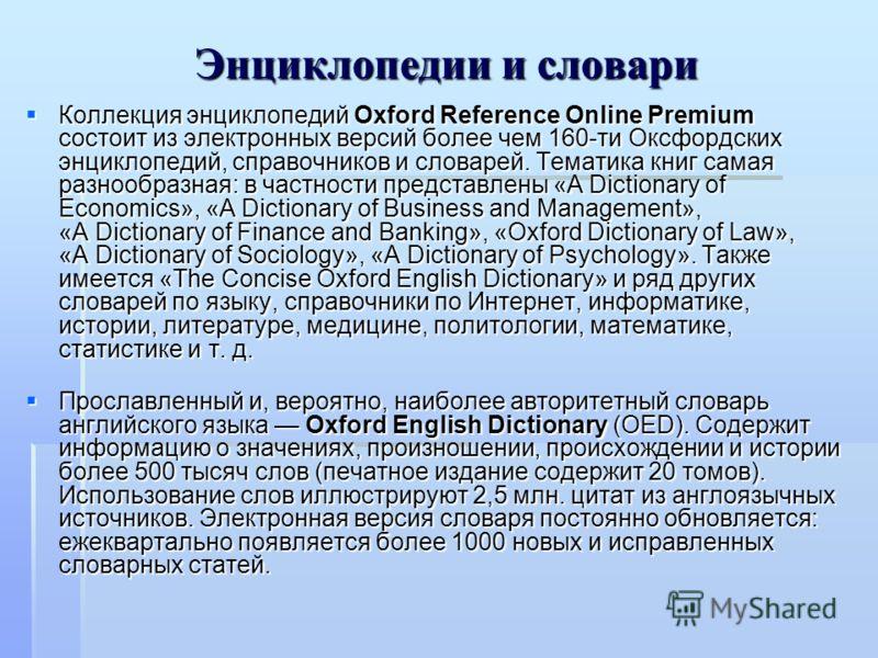 Энциклопедии и словари Коллекция энциклопедий Oxford Reference Online Premium состоит из электронных версий более чем 160-ти Оксфордских энциклопедий, справочников и словарей. Тематика книг самая разнообразная: в частности представлены «A Dictionary