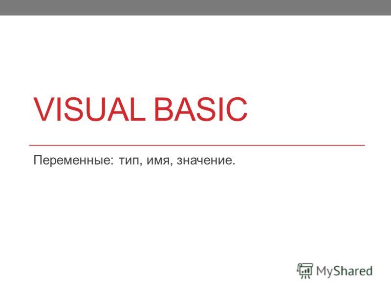 VISUAL BASIC Переменные: тип, имя, значение.
