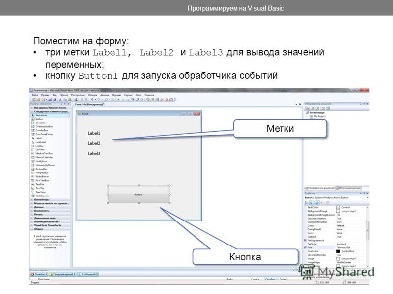 Программируем на Visual Basic Поместим на форму: три метки Label1, Label2 и Label3 для вывода значений переменных; кнопку Button1 для запуска обработчика событий Метки Кнопка