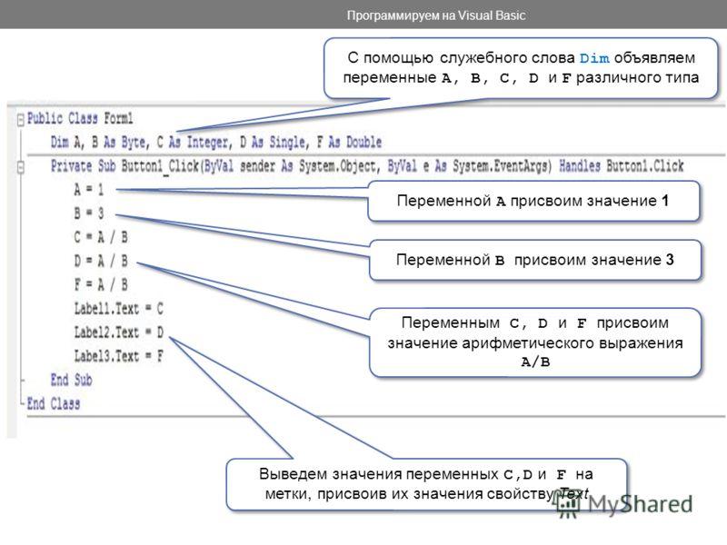 Программируем на Visual Basic Переменной А присвоим значение 1 Переменной В присвоим значение 3 С помощью служебного слова Dim объявляем переменные A, B, C, D и F различного типа Переменным C, D и F присвоим значение арифметического выражения A/B Выв