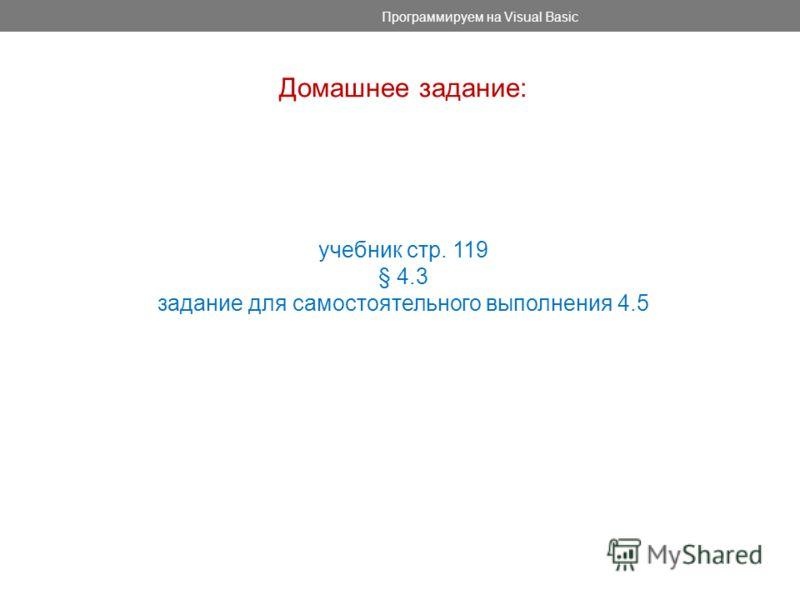 Программируем на Visual Basic Домашнее задание: учебник стр. 119 § 4.3 задание для самостоятельного выполнения 4.5