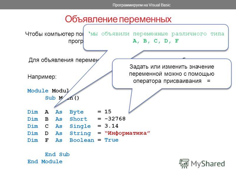 Объявление переменных Программируем на Visual Basic Чтобы компьютер понимал, переменные какого типа используются в программе, их необходимо объявить. Для объявления переменных используется оператор объявления переменных Dim. Например: Module Module1