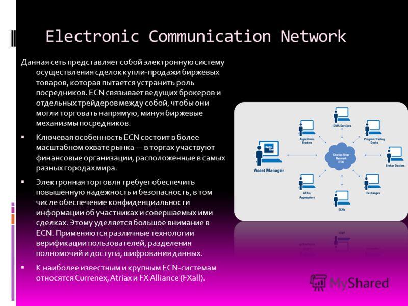 Electronic Communication Network Данная сеть представляет собой электронную систему осуществления сделок купли-продажи биржевых товаров, которая пытается устранить роль посредников. ECN связывает ведущих брокеров и отдельных трейдеров между собой, чт