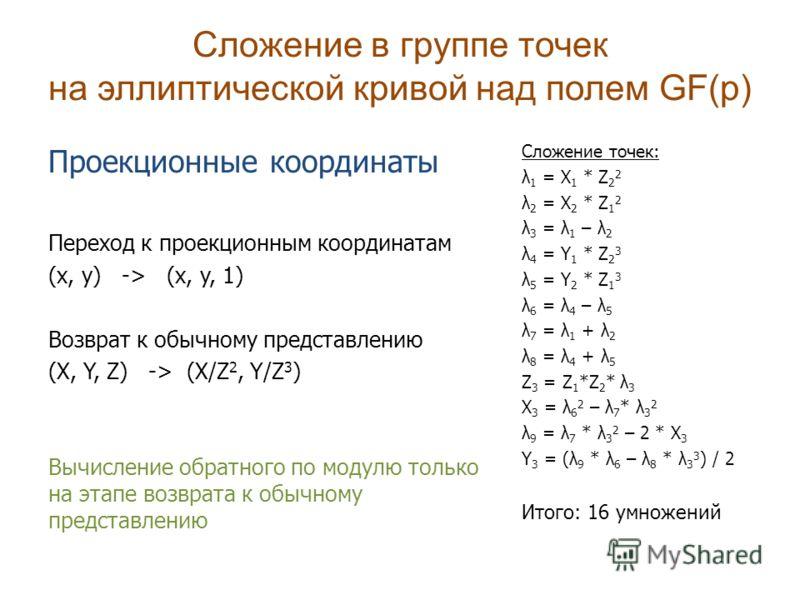 Сложение в группе точек на эллиптической кривой над полем GF(p) Проекционные координаты Переход к проекционным координатам (x, y) -> (x, y, 1) Возврат к обычному представлению (X, Y, Z) -> (X/Z 2, Y/Z 3 ) Вычисление обратного по модулю только на этап