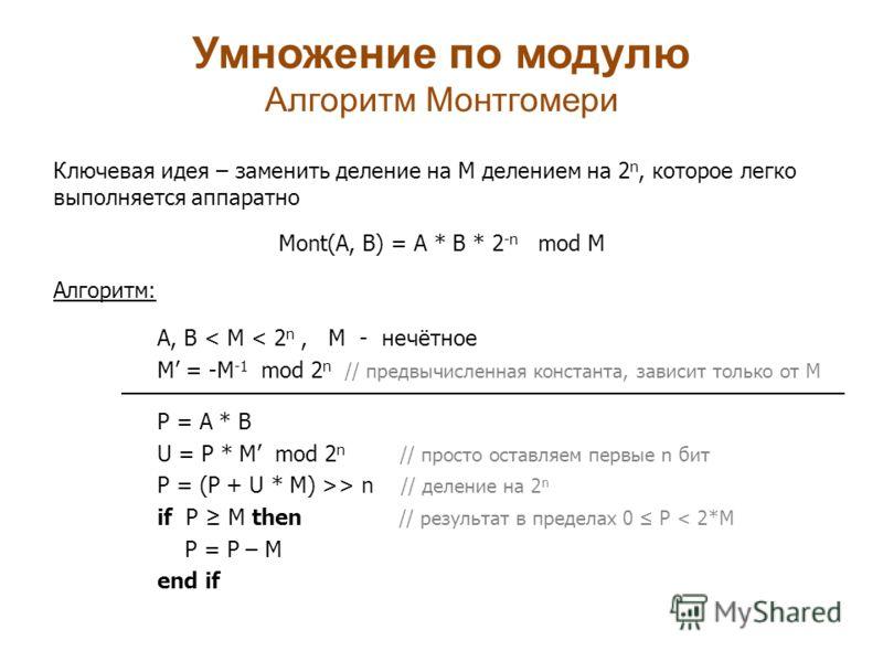 Умножение по модулю Алгоритм Монтгомери Ключевая идея – заменить деление на M делением на 2 n, которое легко выполняется аппаратно Mont(A, B) = A * B * 2 -n mod M Алгоритм: A, B < M < 2 n, M - нечётное M = -M -1 mod 2 n // предвычисленная константа,