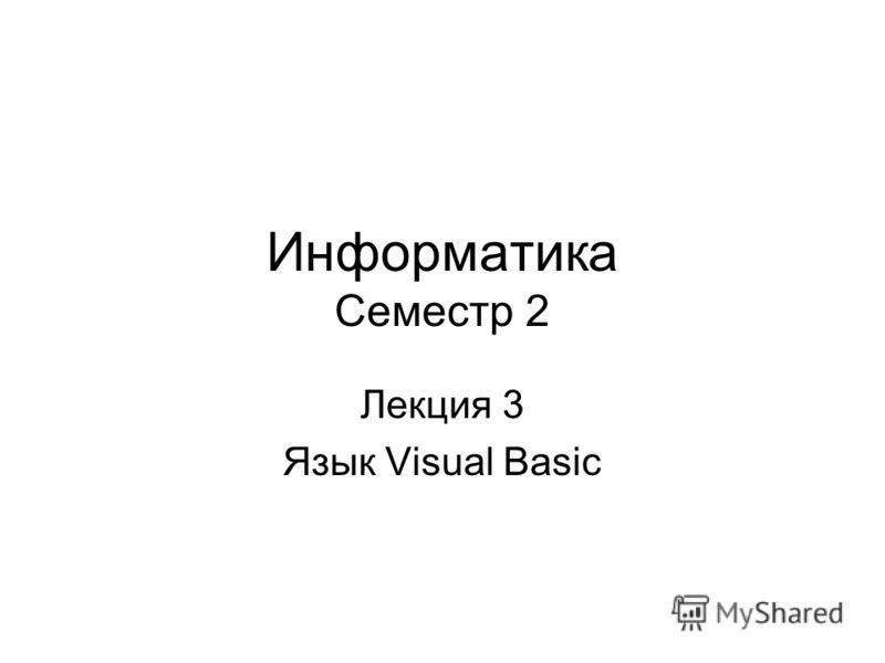 Информатика Семестр 2 Лекция 3 Язык Visual Basic