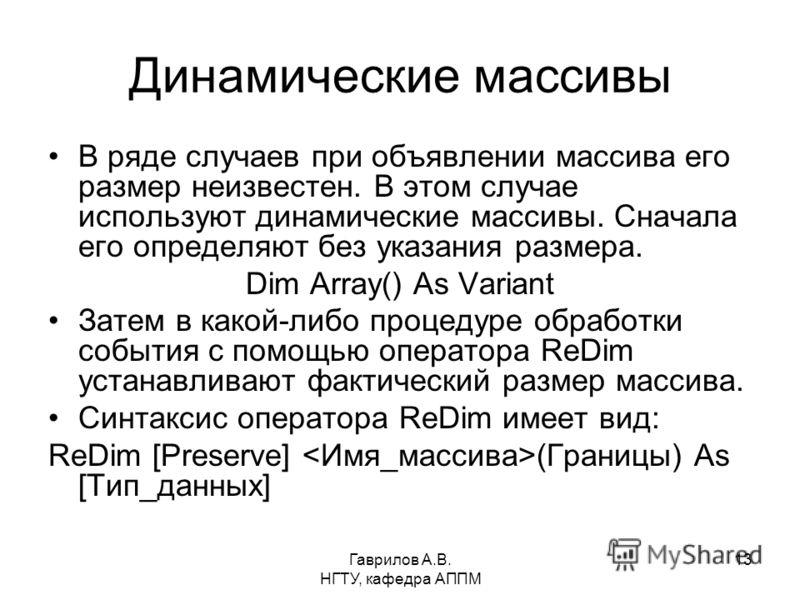 Гаврилов А.В. НГТУ, кафедра АППМ 13 Динамические массивы В ряде случаев при объявлении массива его размер неизвестен. В этом случае используют динамические массивы. Сначала его определяют без указания размера. Dim Array() As Variant Затем в какой-либ