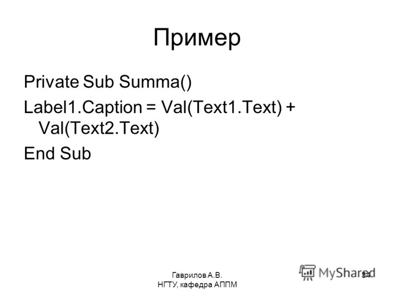 Гаврилов А.В. НГТУ, кафедра АППМ 34 Пример Private Sub Summa() Label1.Caption = Val(Text1.Text) + Val(Text2.Text) End Sub