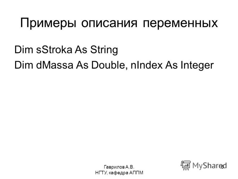Гаврилов А.В. НГТУ, кафедра АППМ 6 Примеры описания переменных Dim sStroka As String Dim dMassa As Double, nIndex As Integer