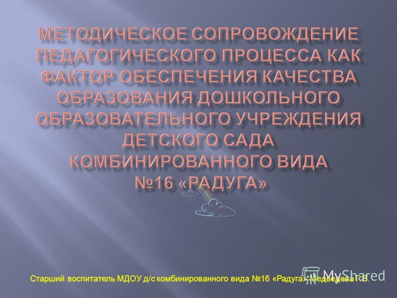 Старший воспитатель МДОУ д / с комбинированного вида 16 « Радуга » Медведева Г. В.