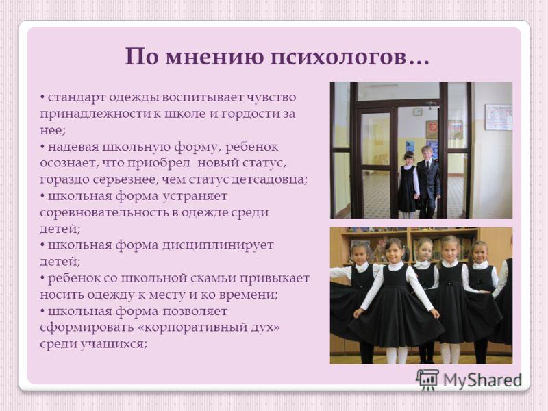 По мнению психологов… стандарт одежды воспитывает чувство принадлежности к школе и гордости за нее; надевая школьную форму, ребенок осознает, что приобрел новый статус, гораздо серьезнее, чем статус детсадовца; школьная форма устраняет соревновательн