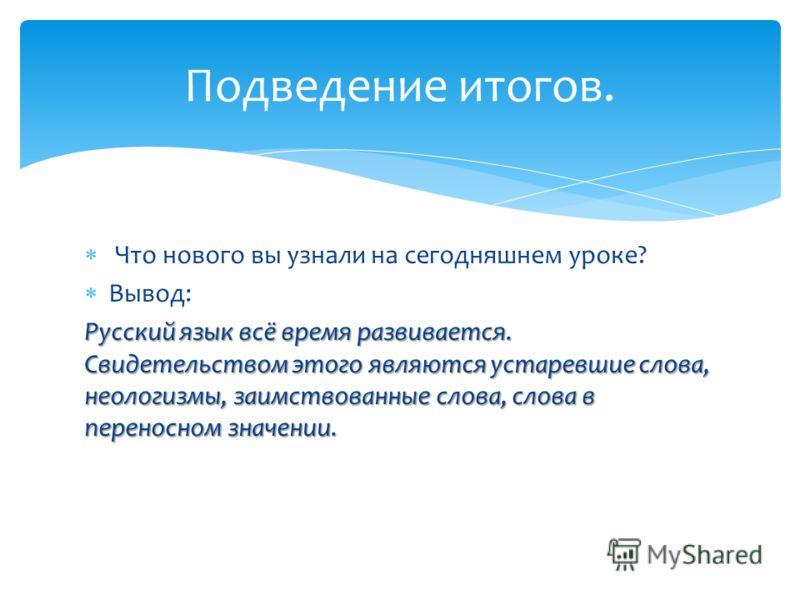 Что нового вы узнали на сегодняшнем уроке? Вывод: Русский язык всё время развивается. Свидетельством этого являются устаревшие слова, неологизмы, заимствованные слова, слова в переносном значении. Подведение итогов.