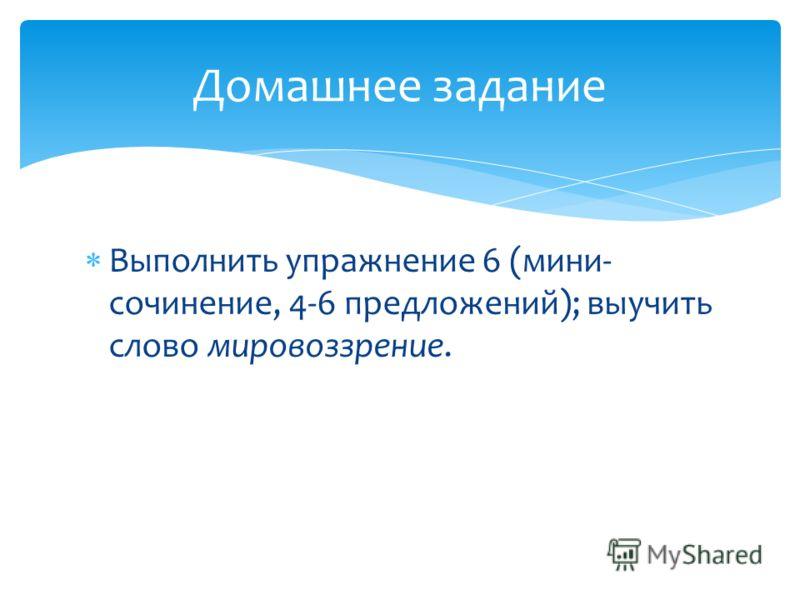 Выполнить упражнение 6 (мини- сочинение, 4-6 предложений); выучить слово мировоззрение. Домашнее задание