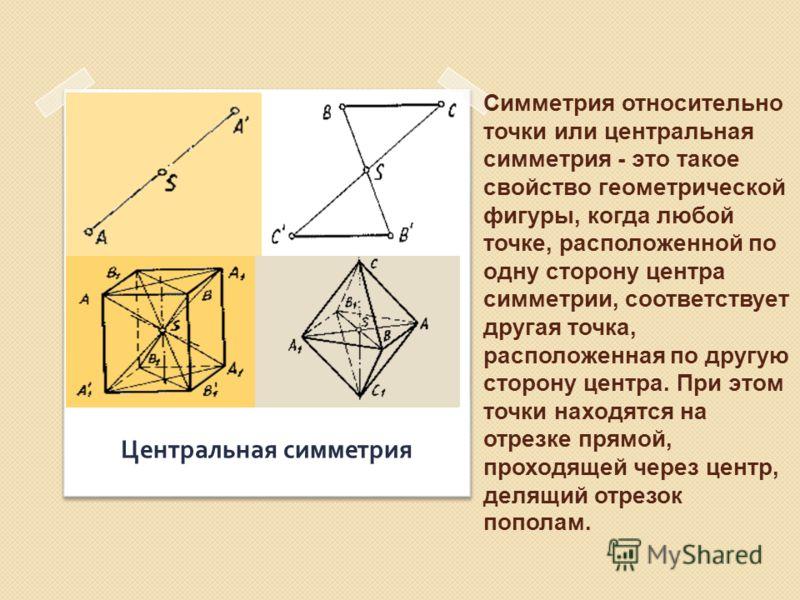 Симметрия относительно точки или центральная симметрия - это такое свойство геометрической фигуры, когда любой точке, расположенной по одну сторону центра симметрии, соответствует другая точка, расположенная по другую сторону центра. При этом точки н