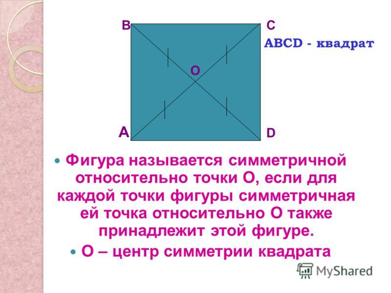 Фигура называется симметричной относительно точки О, если для каждой точки фигуры симметричная ей точка относительно О также принадлежит этой фигуре. О – центр симметрии квадрата А ВС D О АВСD - квадрат