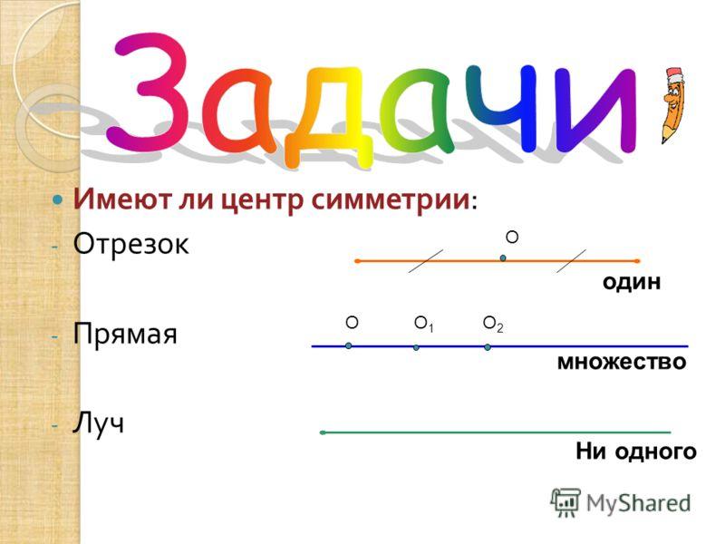 Имеют ли центр симметрии : -О-Отрезок -П-Прямая -Л-Луч О один множество Ни одного ОО1О1 О2О2