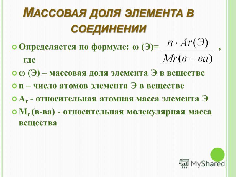 М АССОВАЯ ДОЛЯ ЭЛЕМЕНТА В СОЕДИНЕНИИ Определяется по формуле: ω (Э)=, где ω (Э) – массовая доля элемента Э в веществе n – число атомов элемента Э в веществе A r - относительная атомная масса элемента Э M r (в-ва) - относительная молекулярная масса ве