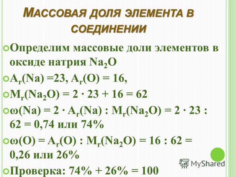 М АССОВАЯ ДОЛЯ ЭЛЕМЕНТА В СОЕДИНЕНИИ Определим массовые доли элементов в оксиде натрия Na 2 O A r (Na) =23, A r (O) = 16, M r (Na 2 O) = 2 · 23 + 16 = 62 ω(Na) = 2 · A r (Na) : M r (Na 2 O) = 2 · 23 : 62 = 0,74 или 74% ω(О) = A r (O) : M r (Na 2 O) =
