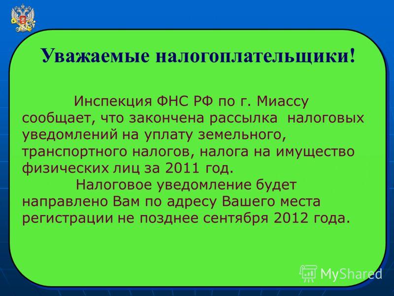 Уважаемые налогоплательщики! Инспекция ФНС РФ по г. Миассу сообщает, что закончена рассылка налоговых уведомлений на уплату земельного, транспортного налогов, налога на имущество физических лиц за 2011 год. Налоговое уведомление будет направлено Вам