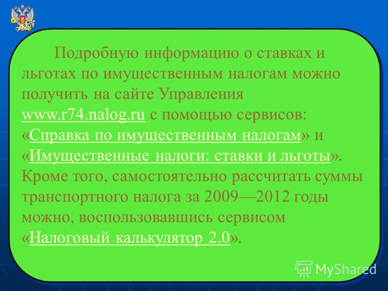 Подробную информацию о ставках и льготах по имущественным налогам можно получить на сайте Управления www.r74.nalog.ru с помощью сервисов: «Справка по имущественным налогам» и «Имущественные налоги: ставки и льготы». Кроме того, самостоятельно рассчит