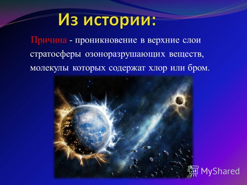 Причина - проникновение в верхние слои стратосферы озоноразрушающих веществ, молекулы которых содержат хлор или бром.