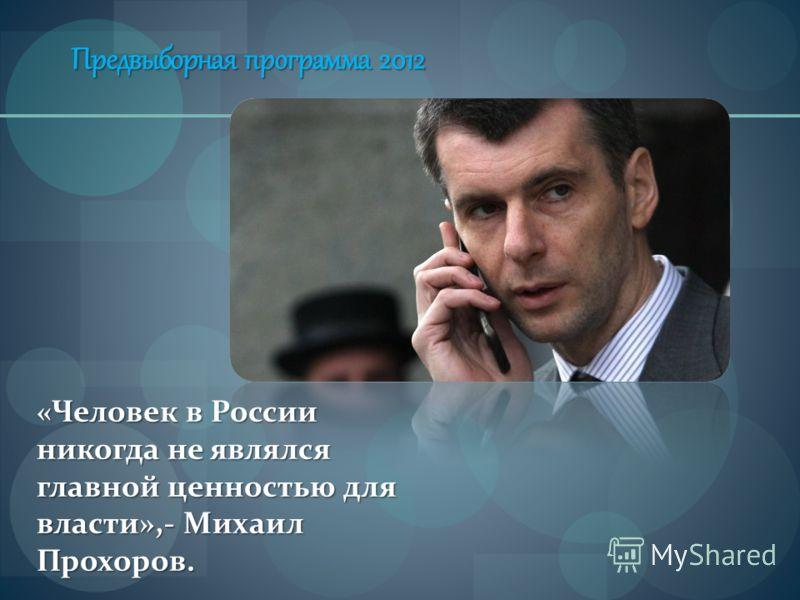 Предвыборная программа 2012 «Человек в России никогда не являлся главной ценностью для власти»,- Михаил Прохоров.