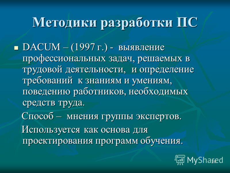 20 Методики разработки ПС DACUM – (1997 г.) - выявление профессиональных задач, решаемых в трудовой деятельности, и определение требований к знаниям и умениям, поведению работников, необходимых средств труда. DACUM – (1997 г.) - выявление профессиона