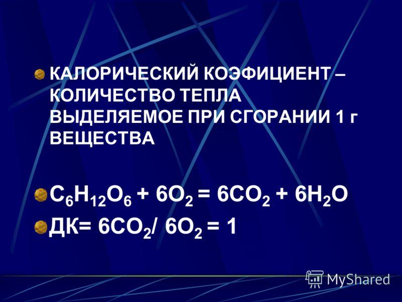 КАЛОРИЧЕСКИЙ КОЭФИЦИЕНТ – КОЛИЧЕСТВО ТЕПЛА ВЫДЕЛЯЕМОЕ ПРИ СГОРАНИИ 1 г ВЕЩЕСТВА С 6 Н 12 О 6 + 6О 2 = 6СО 2 + 6Н 2 О ДК= 6СО 2 / 6О 2 = 1