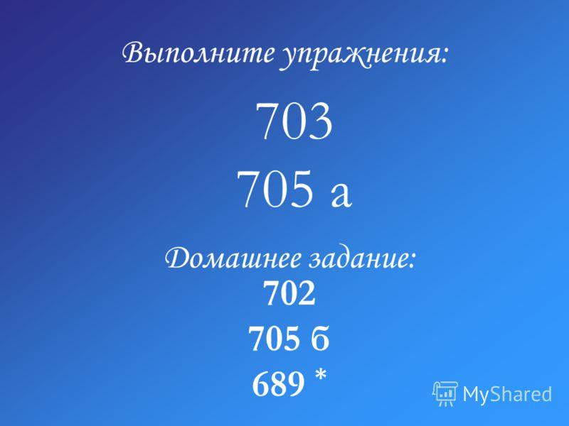 Выполните упражнения: 703 705 а Домашнее задание: 702 705 б 689 *