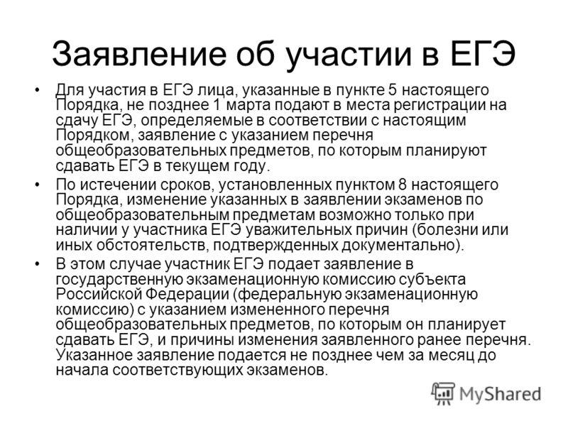 Заявление об участии в ЕГЭ Для участия в ЕГЭ лица, указанные в пункте 5 настоящего Порядка, не позднее 1 марта подают в места регистрации на сдачу ЕГЭ, определяемые в соответствии с настоящим Порядком, заявление с указанием перечня общеобразовательны