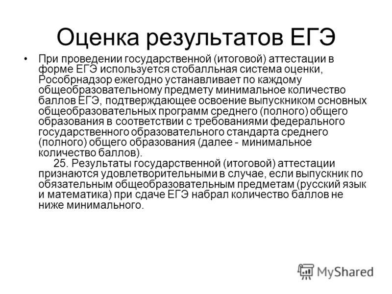 Оценка результатов ЕГЭ При проведении государственной (итоговой) аттестации в форме ЕГЭ используется стобалльная система оценки, Рособрнадзор ежегодно устанавливает по каждому общеобразовательному предмету минимальное количество баллов ЕГЭ, подтвержд