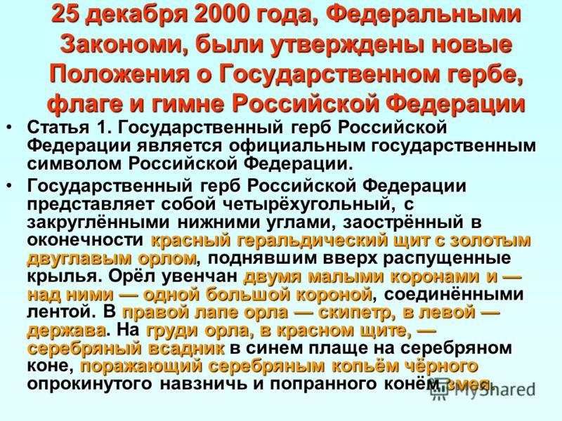 25 декабря 2000 года, Федеральными Закономи, были утверждены новые Положения о Государственном гербе, флаге и гимне Российской Федерации Статья 1. Государственный герб Российской Федерации является официальным государственным символом Российской Феде