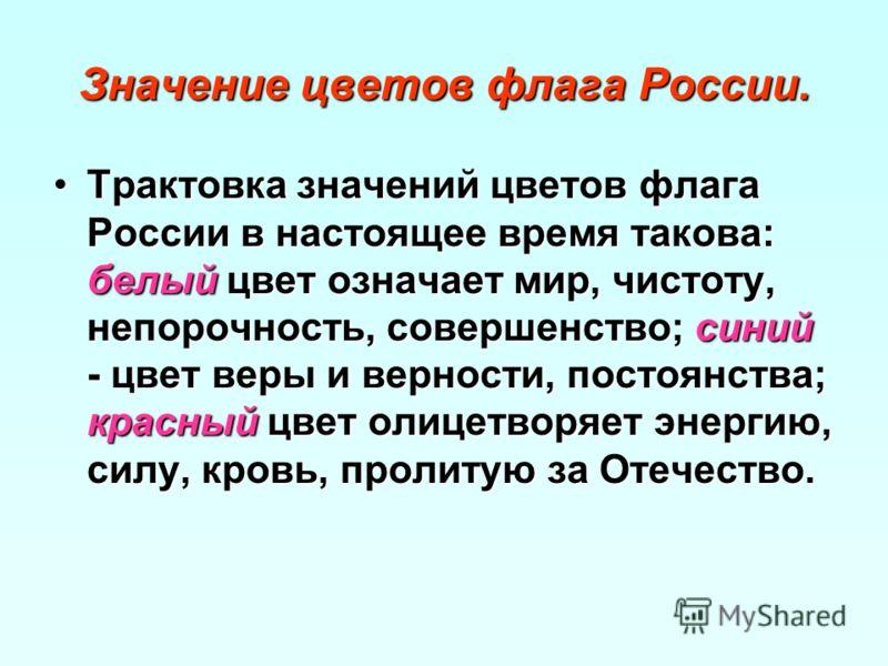 Значение цветов флага России. Трактовка значений цветов флага России в настоящее время такова: белый цвет означает мир, чистоту, непорочность, совершенство; синий - цвет веры и верности, постоянства; красный цвет олицетворяет энергию, силу, кровь, пр