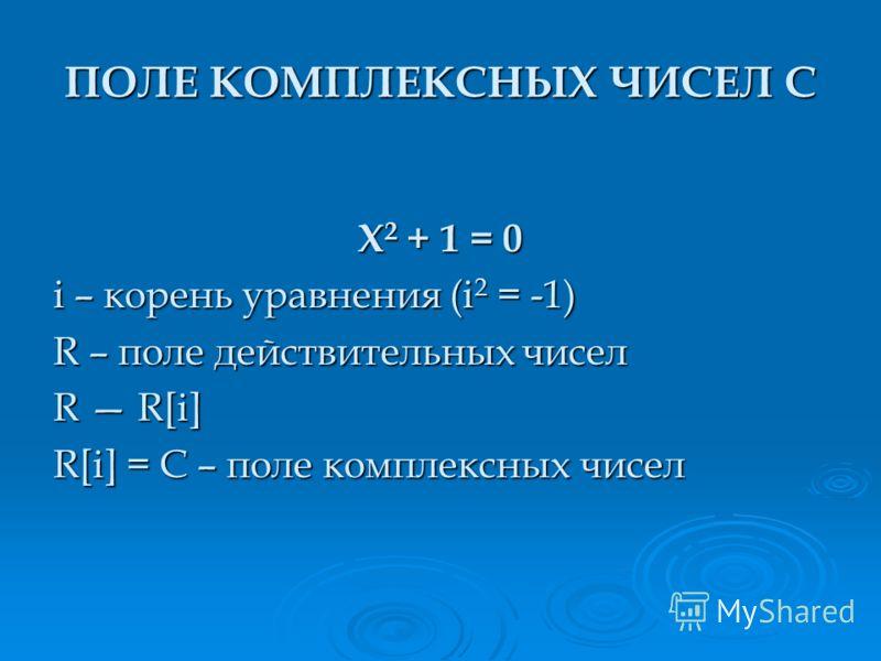X 2 + 1 = 0 i – корень уравнения (i 2 = -1) R – поле действительных чисел R R[i] R[i] = C – поле комплексных чисел ПОЛЕ КОМПЛЕКСНЫХ ЧИСЕЛ C