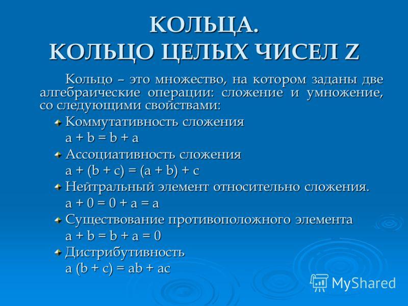 КОЛЬЦА. КОЛЬЦО ЦЕЛЫХ ЧИСЕЛ Z Кольцо – это множество, на котором заданы две алгебраические операции: сложение и умножение, со следующими свойствами: Коммутативность сложения a + b = b + a Ассоциативность сложения a + (b + c) = (a + b) + c Нейтральный