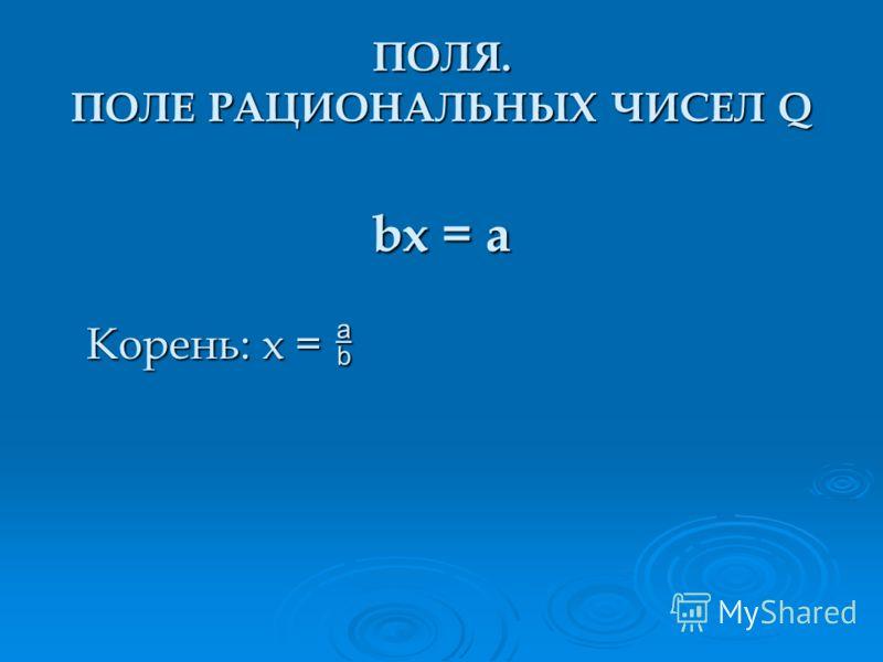 bx = a Корень: x = Корень: x = ПОЛЯ. ПОЛЕ РАЦИОНАЛЬНЫХ ЧИСЕЛ Q