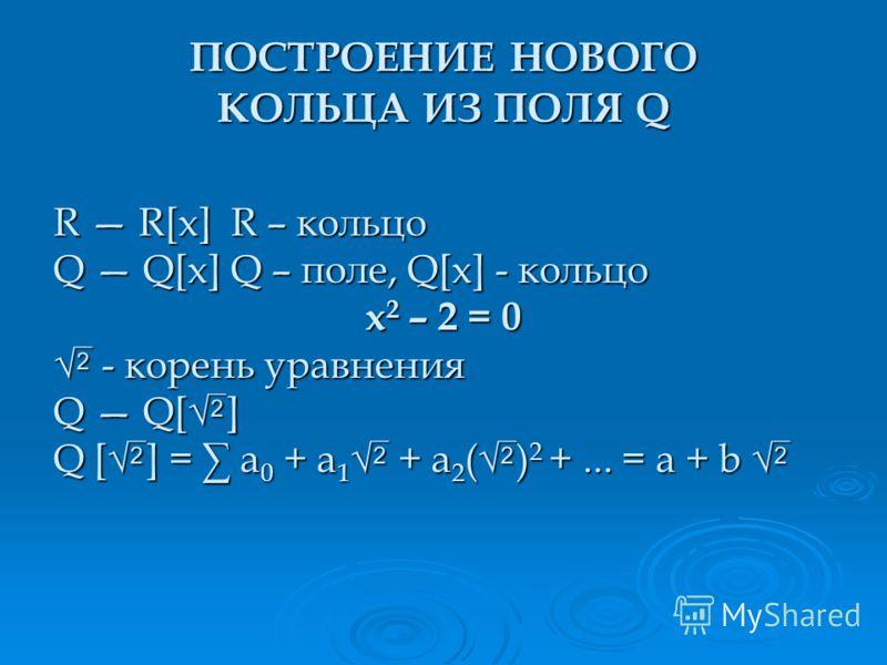 R R[x]R – кольцо Q Q[x]Q – поле, Q[x] - кольцо x 2 – 2 = 0 - корень уравнения - корень уравнения Q Q[ ] Q [ ] = a 0 + a 1 + a 2 ( ) 2 +... = a + b Q [ ] = a 0 + a 1 + a 2 ( ) 2 +... = a + b ПОСТРОЕНИЕ НОВОГО КОЛЬЦА ИЗ ПОЛЯ Q