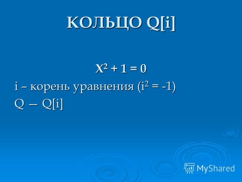 X 2 + 1 = 0 i – корень уравнения (i 2 = -1) Q Q[i] КОЛЬЦО Q[i]