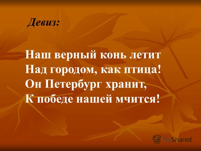 Наш верный конь летит Над городом, как птица! Он Петербург хранит, К победе нашей мчится! Девиз: