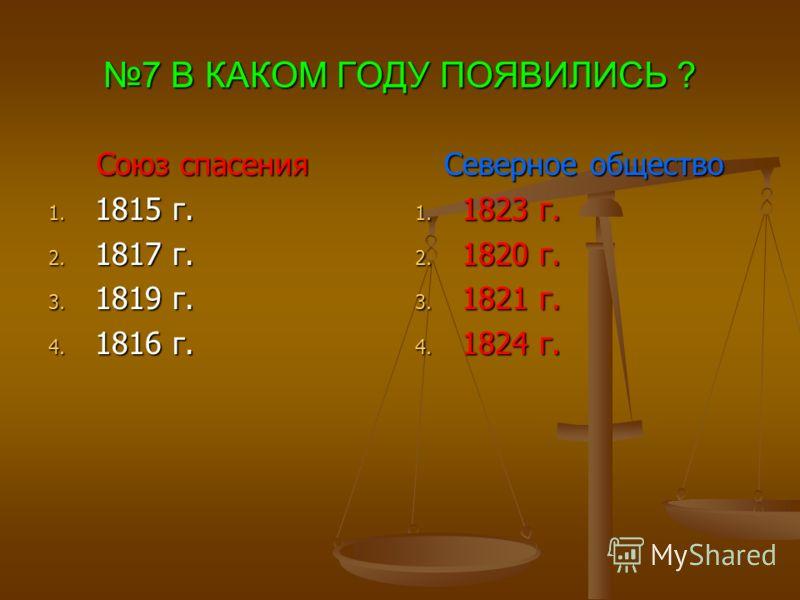 7 В КАКОМ ГОДУ ПОЯВИЛИСЬ ? Союз спасения Союз спасения 1. 1815 г. 2. 1817 г. 3. 1819 г. 4. 1816 г. Северное общество 1. 1823 г. 2. 1820 г. 3. 1821 г. 4. 1824 г.