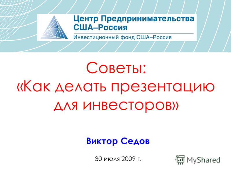 Советы: «Как делать презентацию для инвесторов» Виктор Седов 30 июля 2009 г.