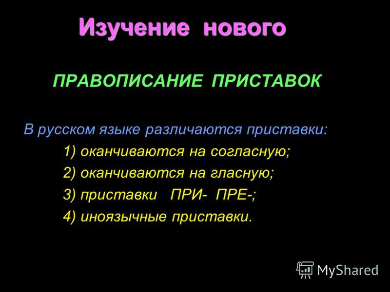 Изучение нового ПРАВОПИСАНИЕ ПРИСТАВОК В русском языке различаются приставки: 1) оканчиваются на согласную; 2) оканчиваются на гласную; 3) приставки ПРИ- ПРЕ-; 4) иноязычные приставки.