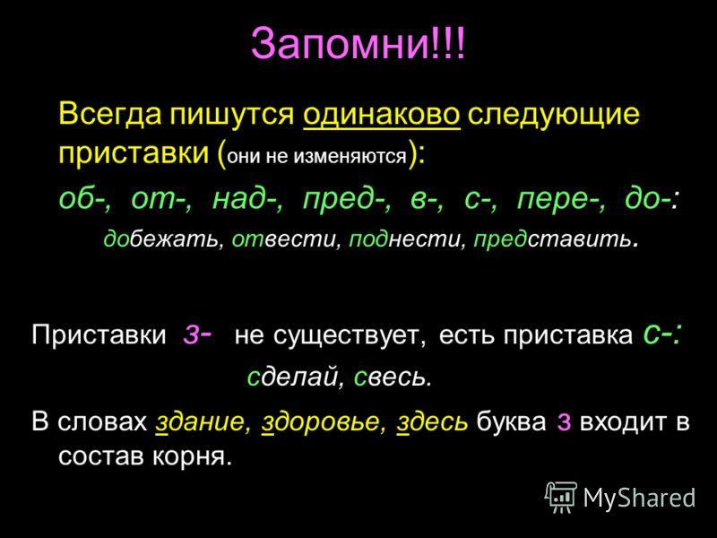 Запомни!!! Всегда пишутся одинаково следующие приставки ( они не изменяются ): об-, от-, над-, пред-, в-, с-, пере-, до-: добежать, отвести, поднести, представить. Приставки з- не существует, есть приставка с-: сделай, свесь. В словах здание, здоровь