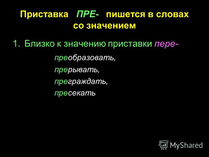 Приставка ПРЕ- пишется в словах со значением 1.Близко к значению приставки пере- преобразовать, прерывать, преграждать, пресекать